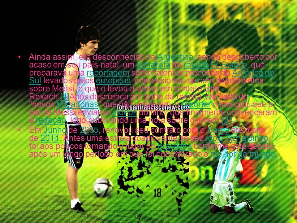 Ainda assim, era desconhecido na Argentina, sendo descoberto por acaso em seu país natal: um jornalista da revista El Gráfico, que preparava uma reportagem sobre talentos precoces da América do Sul levados pelos europeus, impressionou-se com depoimentos sobre Messi, o que o levou a entrar em contato com Rexach.[4]Após descrença por parte da revista, cansada de novos Maradonas que não vingavam, o repórter conseguiu que o pai de Messi enviasse vídeos do filho, que finalmente convenceram a redação, logo publicando uma nota sobre o jovem.[4]
